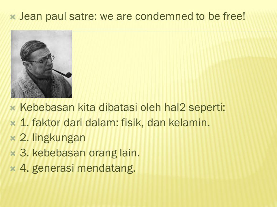  Jean paul satre: we are condemned to be free!  Kebebasan kita dibatasi oleh hal2 seperti:  1. faktor dari dalam: fisik, dan kelamin.  2. lingkung