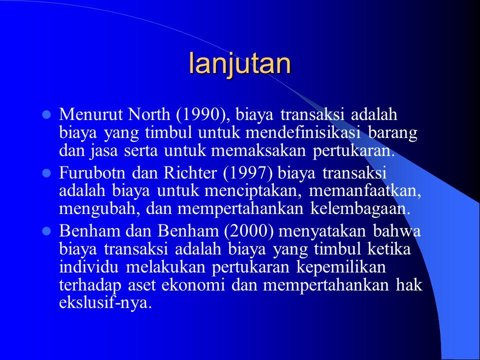 lanjutan Menurut North (1990), biaya transaksi adalah biaya yang timbul untuk mendefinisikasi barang dan jasa serta untuk memaksakan pertukaran. Furub
