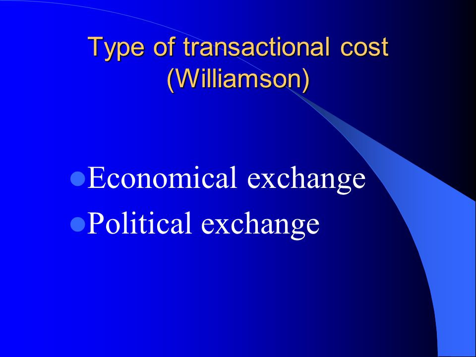 Type of transactional cost (Williamson) Economical exchange Political exchange