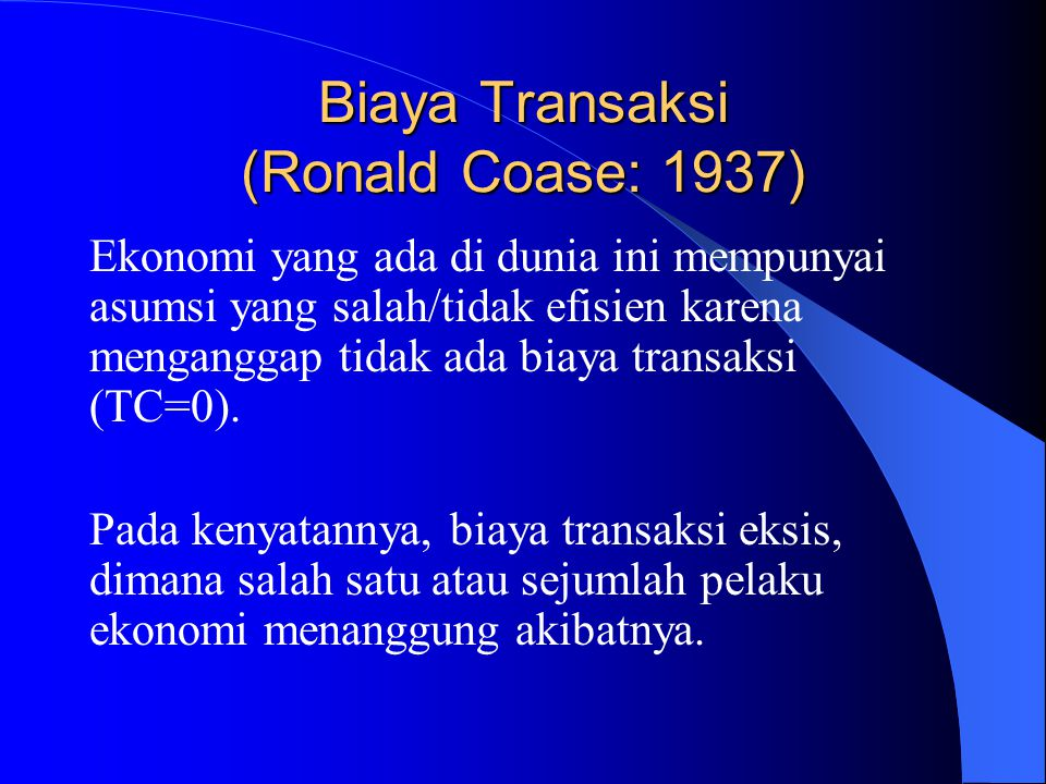 Biaya Transaksi (Ronald Coase: 1937) Ekonomi yang ada di dunia ini mempunyai asumsi yang salah/tidak efisien karena menganggap tidak ada biaya transaksi (TC=0).