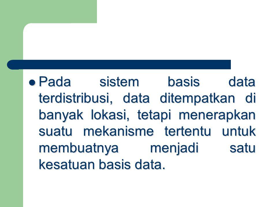 Pada sistem basis data terdistribusi, data ditempatkan di banyak lokasi, tetapi menerapkan suatu mekanisme tertentu untuk membuatnya menjadi satu kesa