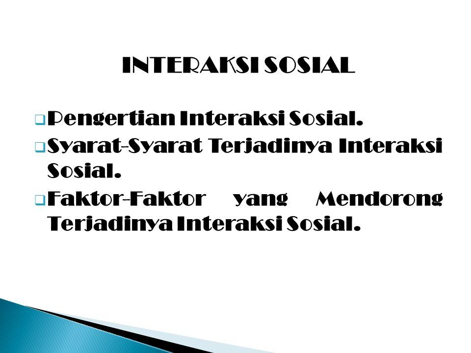 INTERAKSI SOSIAL  Pengertian Interaksi Sosial.  Syarat-Syarat Terjadinya Interaksi Sosial.  Faktor-Faktor yang Mendorong Terjadinya Interaksi Sosia