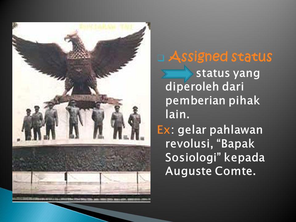 " Assigned status status yang diperoleh dari pemberian pihak lain. Ex: gelar pahlawan revolusi, ""Bapak Sosiologi"" kepada Auguste Comte."