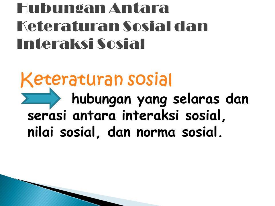 Keteraturan sosial hubungan yang selaras dan serasi antara interaksi sosial, nilai sosial, dan norma sosial.