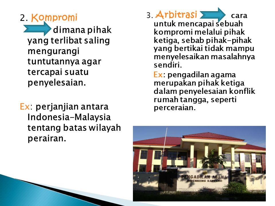 2. Kompromi dimana pihak yang terlibat saling mengurangi tuntutannya agar tercapai suatu penyelesaian. Ex: perjanjian antara Indonesia-Malaysia tentan