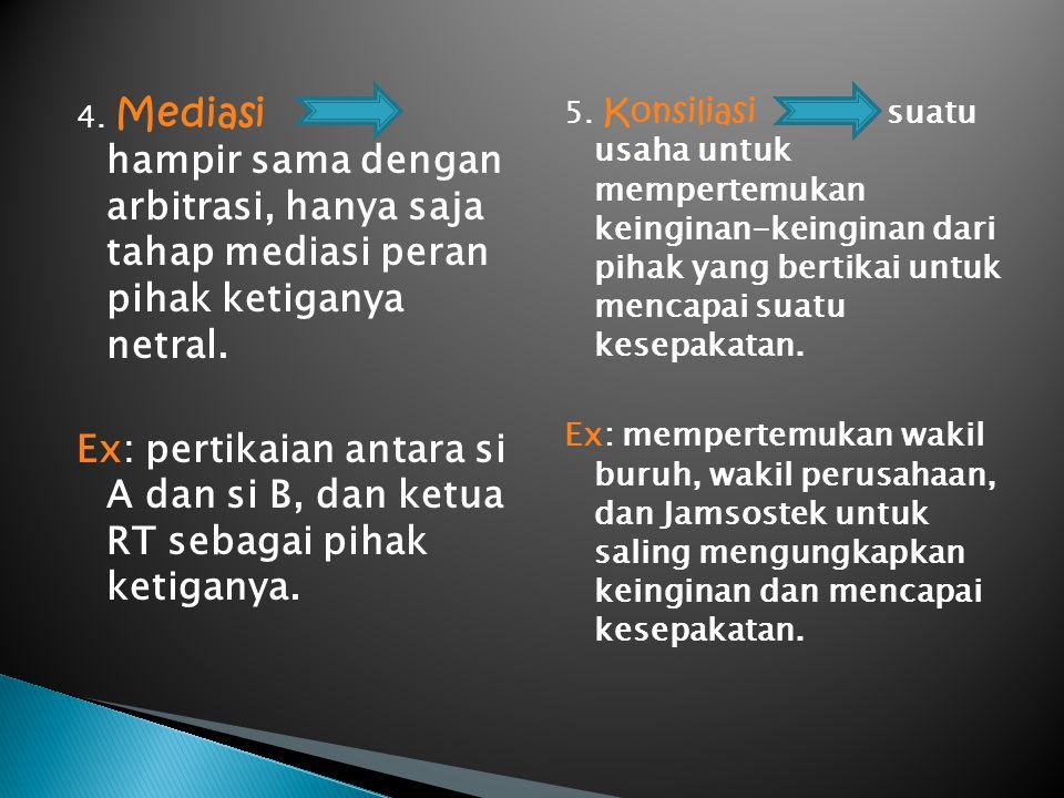 4. Mediasi hampir sama dengan arbitrasi, hanya saja tahap mediasi peran pihak ketiganya netral. Ex: pertikaian antara si A dan si B, dan ketua RT seba
