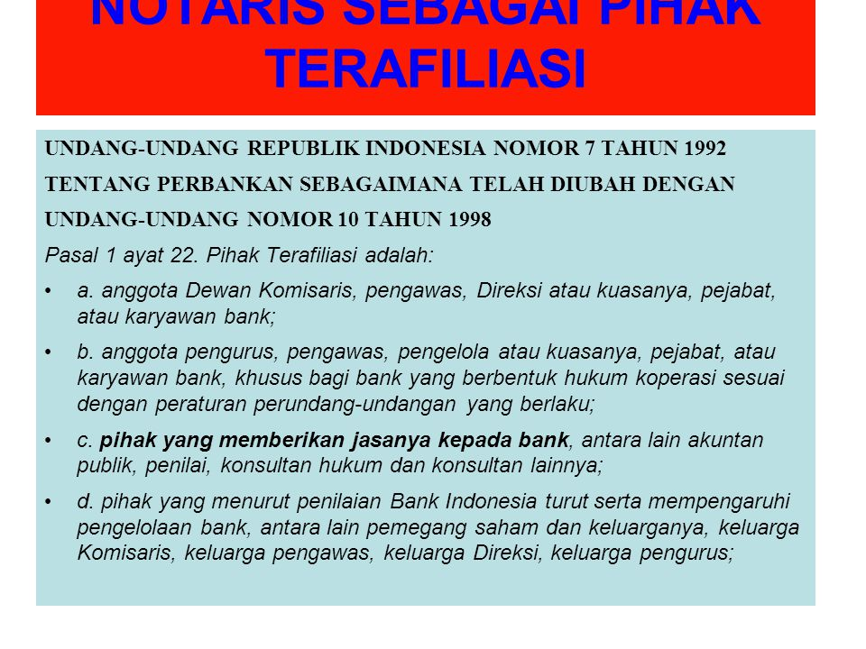 NOTARIS SEBAGAI PIHAK TERAFILIASI UNDANG-UNDANG REPUBLIK INDONESIA NOMOR 7 TAHUN 1992 TENTANG PERBANKAN SEBAGAIMANA TELAH DIUBAH DENGAN UNDANG-UNDANG NOMOR 10 TAHUN 1998 Pasal 1 ayat 22.