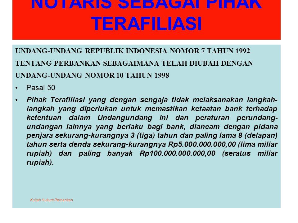 NOTARIS SEBAGAI PIHAK TERAFILIASI UNDANG-UNDANG REPUBLIK INDONESIA NOMOR 7 TAHUN 1992 TENTANG PERBANKAN SEBAGAIMANA TELAH DIUBAH DENGAN UNDANG-UNDANG NOMOR 10 TAHUN 1998 Pasal 50 Pihak Terafiliasi yang dengan sengaja tidak melaksanakan langkah- langkah yang diperlukan untuk memastikan ketaatan bank terhadap ketentuan dalam Undangundang ini dan peraturan perundang- undangan lainnya yang berlaku bagi bank, diancam dengan pidana penjara sekurang-kurangnya 3 (tiga) tahun dan paling lama 8 (delapan) tahun serta denda sekurang-kurangnya Rp5.000.000.000,00 (lima miliar rupiah) dan paling banyak Rp100.000.000.000,00 (seratus miliar rupiah).