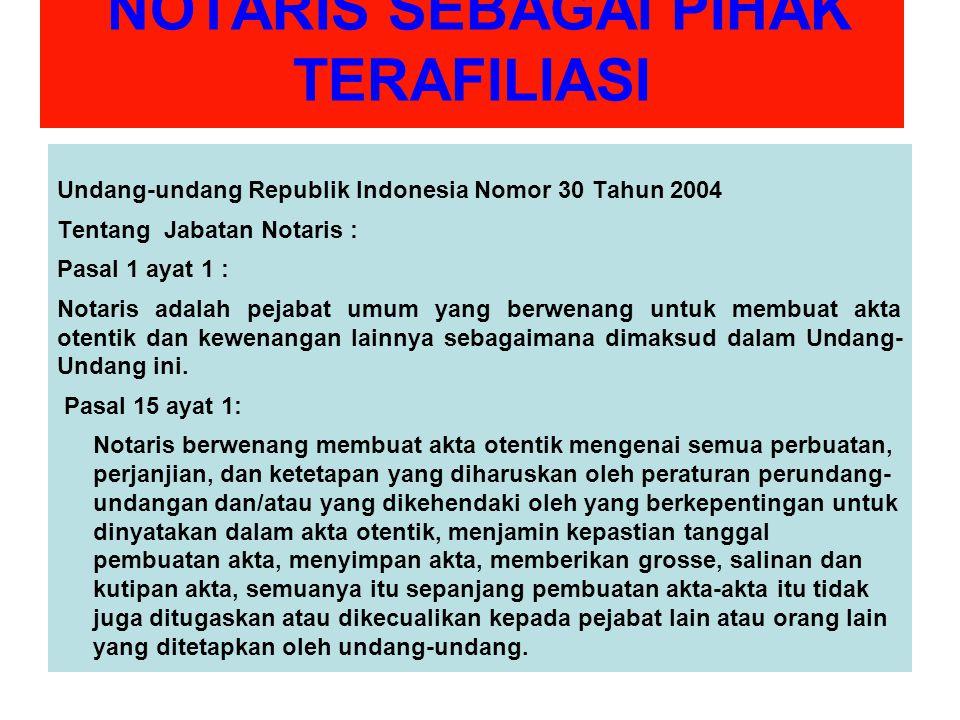 NOTARIS SEBAGAI PIHAK TERAFILIASI Undang-undang Republik Indonesia Nomor 30 Tahun 2004 Tentang Jabatan Notaris : Pasal 1 ayat 1 : Notaris adalah pejabat umum yang berwenang untuk membuat akta otentik dan kewenangan lainnya sebagaimana dimaksud dalam Undang- Undang ini.