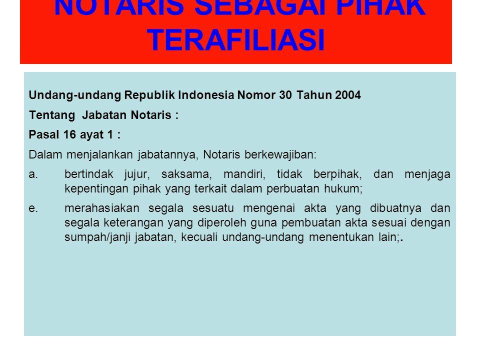 NOTARIS SEBAGAI PIHAK TERAFILIASI Undang-undang Republik Indonesia Nomor 30 Tahun 2004 Tentang Jabatan Notaris : Pasal 16 ayat 1 : Dalam menjalankan jabatannya, Notaris berkewajiban: a.bertindak jujur, saksama, mandiri, tidak berpihak, dan menjaga kepentingan pihak yang terkait dalam perbuatan hukum; e.