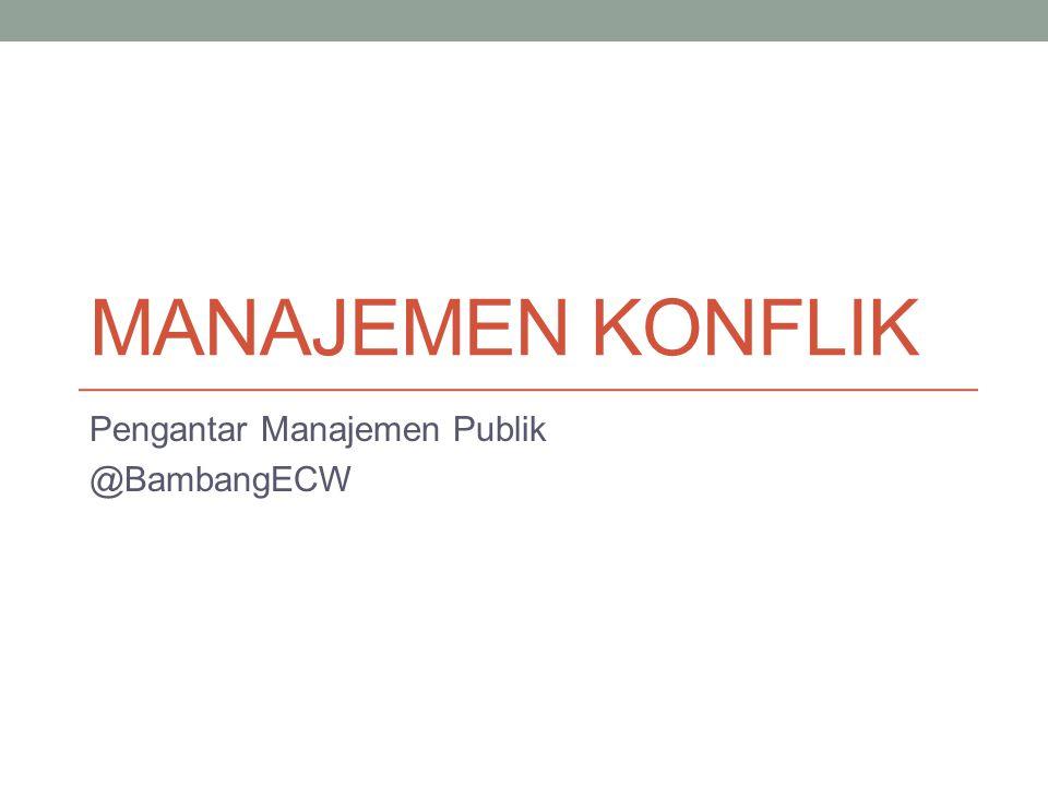 MANAJEMEN KONFLIK Pengantar Manajemen Publik @BambangECW