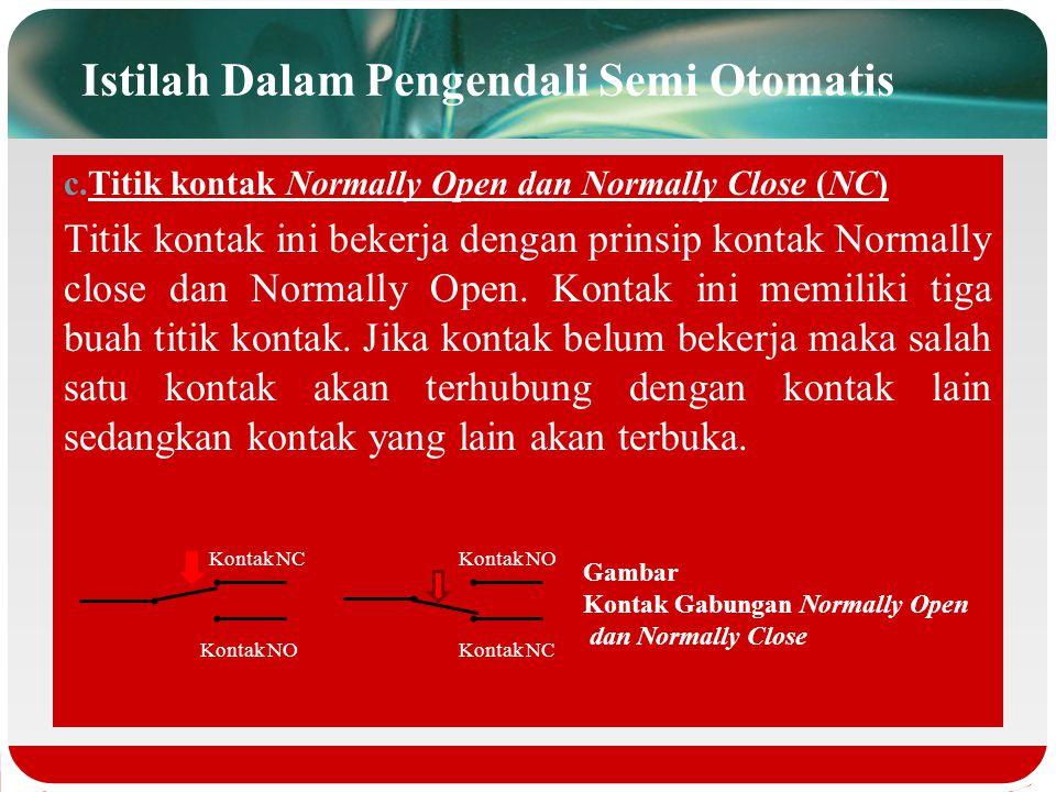 Istilah Dalam Pengendali Semi Otomatis b.Titik kontak Normally Close (NC) Kontak ini dalam keadaan tertutup atau terhubung pada saat normal sehingga m