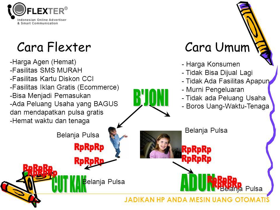 JADIKAN HP ANDA MESIN UANG OTOMATIS Cara FlexterCara Umum - Harga Konsumen - Tidak Bisa Dijual Lagi - Tidak Ada Fasilitas Apapun - Murni Pengeluaran - Tidak ada Peluang Usaha - Boros Uang-Waktu-Tenaga -Harga Agen (Hemat) -Fasilitas SMS MURAH -Fasilitas Kartu Diskon CCI -Fasilitas Iklan Gratis (Ecommerce) -Bisa Menjadi Pemasukan -Ada Peluang Usaha yang BAGUS dan mendapatkan pulsa gratis -Hemat waktu dan tenaga Belanja Pulsa