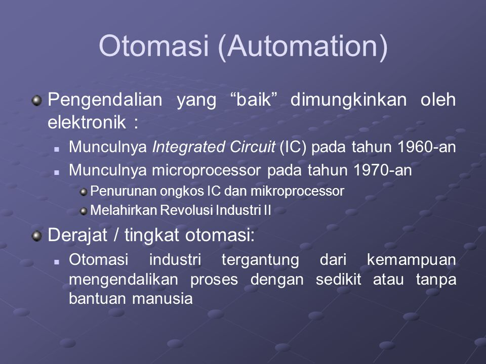 "Otomasi (Automation) Pengendalian yang ""baik"" dimungkinkan oleh elektronik : Munculnya Integrated Circuit (IC) pada tahun 1960-an Munculnya microproce"