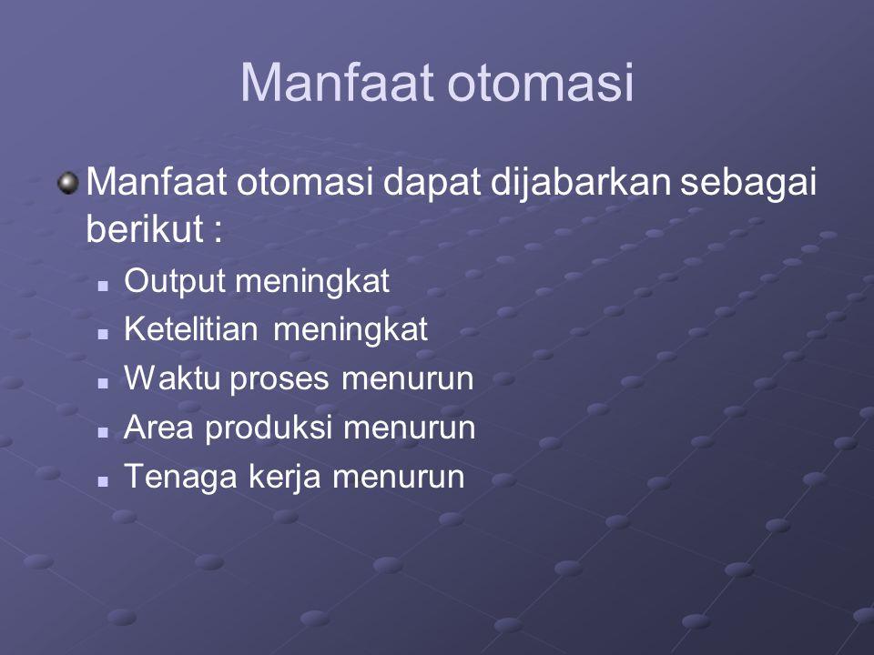 Manfaat otomasi Manfaat otomasi dapat dijabarkan sebagai berikut : Output meningkat Ketelitian meningkat Waktu proses menurun Area produksi menurun Te