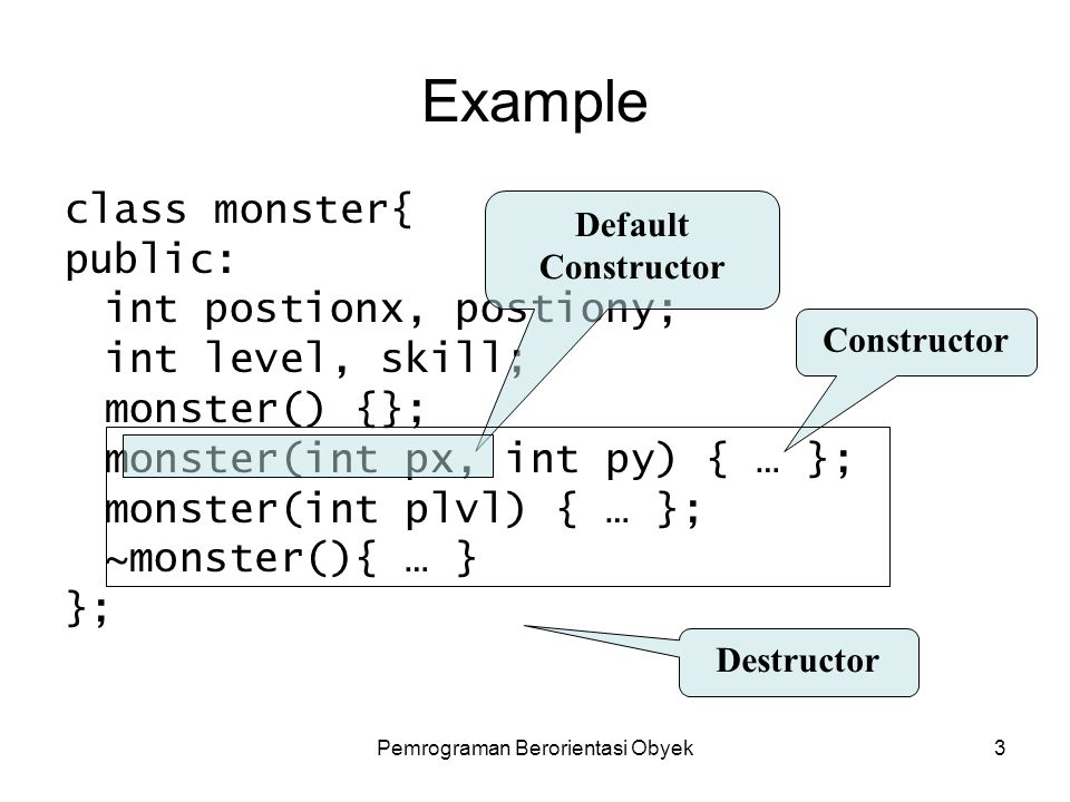 Pemrograman Berorientasi Obyek3 Example class monster{ public: int postionx, postiony; int level, skill; monster() {}; monster(int px, int py) { … }; monster(int plvl) { … }; ~monster(){ … } }; Default Constructor Constructor Destructor