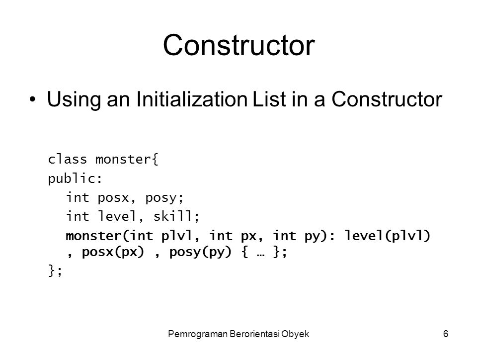 Pemrograman Berorientasi Obyek5 Constructor Assigning Default Values in a Constructor class monster{ public: int postionx, postiony; int level, skill;