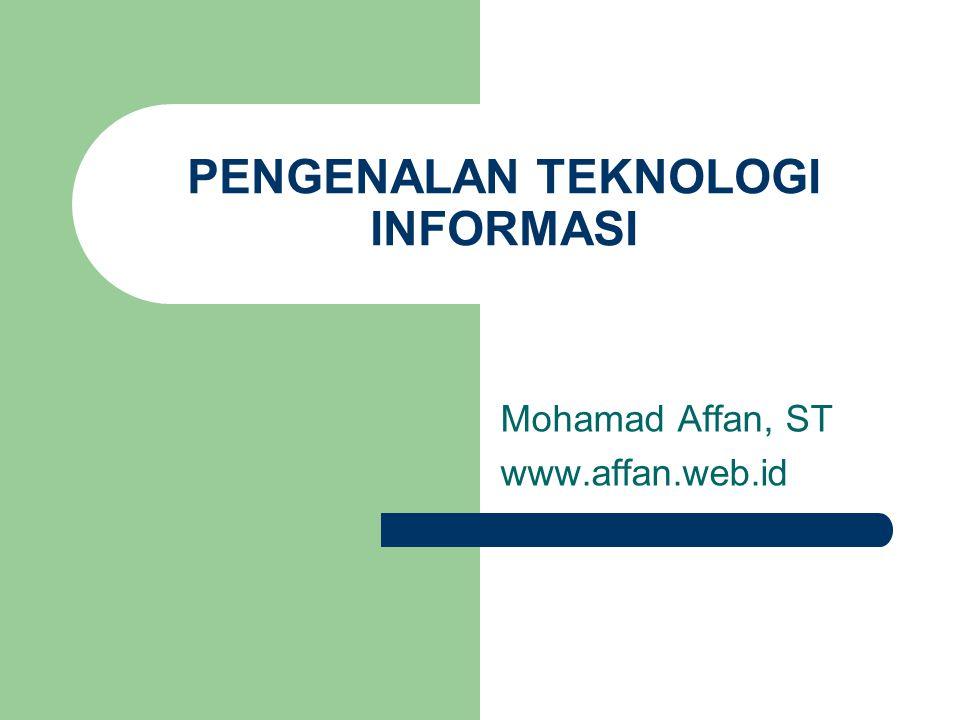 PENGENALAN TEKNOLOGI INFORMASI Mohamad Affan, ST www.affan.web.id