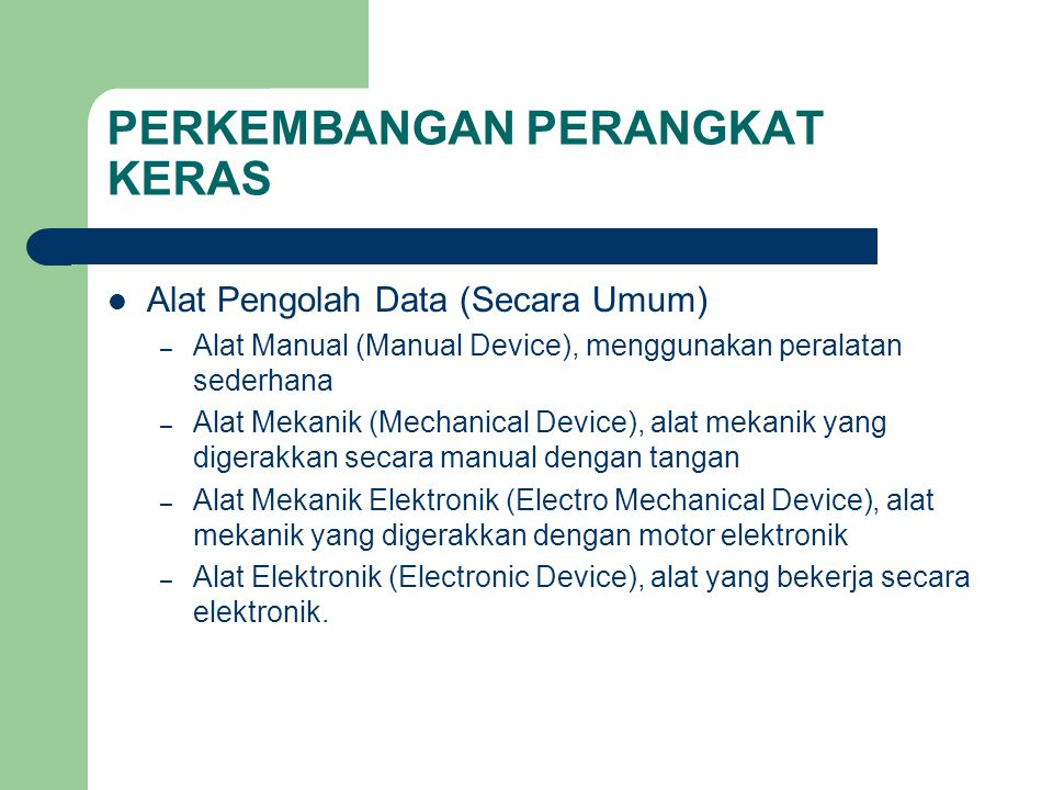 PERKEMBANGAN PERANGKAT KERAS Alat Pengolah Data (Secara Umum) – Alat Manual (Manual Device), menggunakan peralatan sederhana – Alat Mekanik (Mechanica