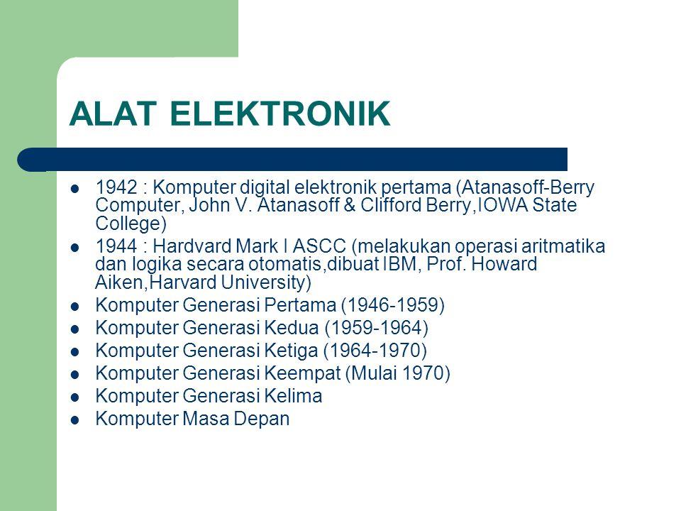 ALAT ELEKTRONIK 1942 : Komputer digital elektronik pertama (Atanasoff-Berry Computer, John V. Atanasoff & Clifford Berry,IOWA State College) 1944 : Ha