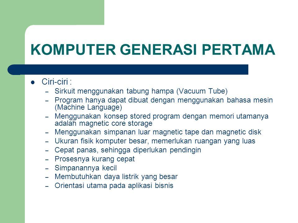 KOMPUTER GENERASI PERTAMA Ciri-ciri : – Sirkuit menggunakan tabung hampa (Vacuum Tube) – Program hanya dapat dibuat dengan menggunakan bahasa mesin (M