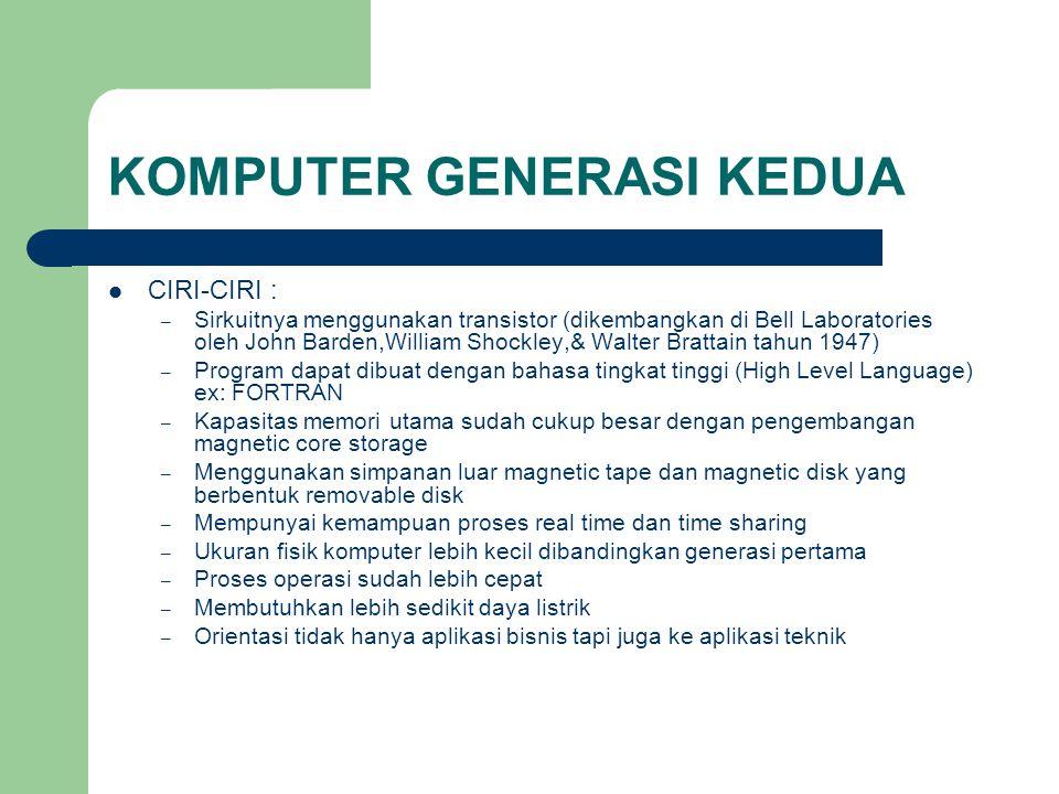 KOMPUTER GENERASI KEDUA CIRI-CIRI : – Sirkuitnya menggunakan transistor (dikembangkan di Bell Laboratories oleh John Barden,William Shockley,& Walter