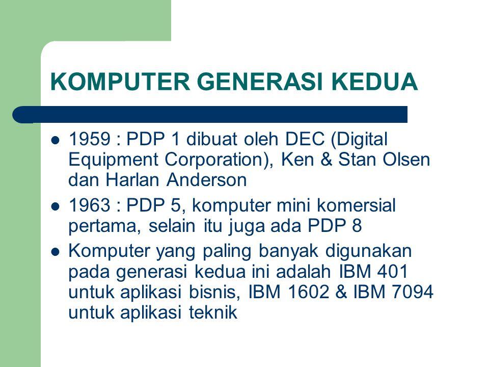 KOMPUTER GENERASI KEDUA 1959 : PDP 1 dibuat oleh DEC (Digital Equipment Corporation), Ken & Stan Olsen dan Harlan Anderson 1963 : PDP 5, komputer mini