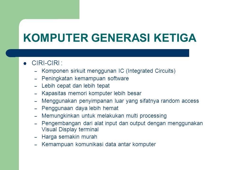 KOMPUTER GENERASI KETIGA CIRI-CIRI : – Komponen sirkuit menggunan IC (Integrated Circuits) – Peningkatan kemampuan software – Lebih cepat dan lebih te