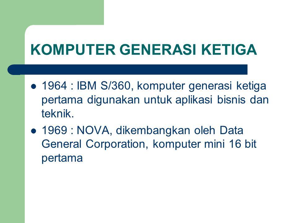 KOMPUTER GENERASI KETIGA 1964 : IBM S/360, komputer generasi ketiga pertama digunakan untuk aplikasi bisnis dan teknik. 1969 : NOVA, dikembangkan oleh
