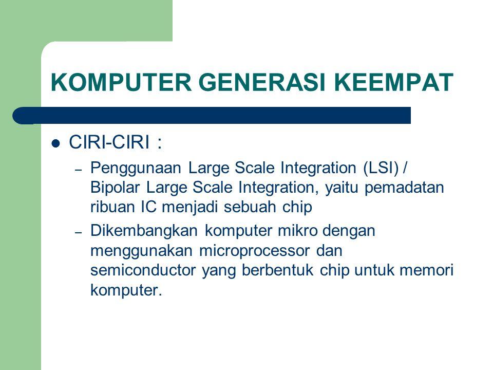 KOMPUTER GENERASI KEEMPAT CIRI-CIRI : – Penggunaan Large Scale Integration (LSI) / Bipolar Large Scale Integration, yaitu pemadatan ribuan IC menjadi