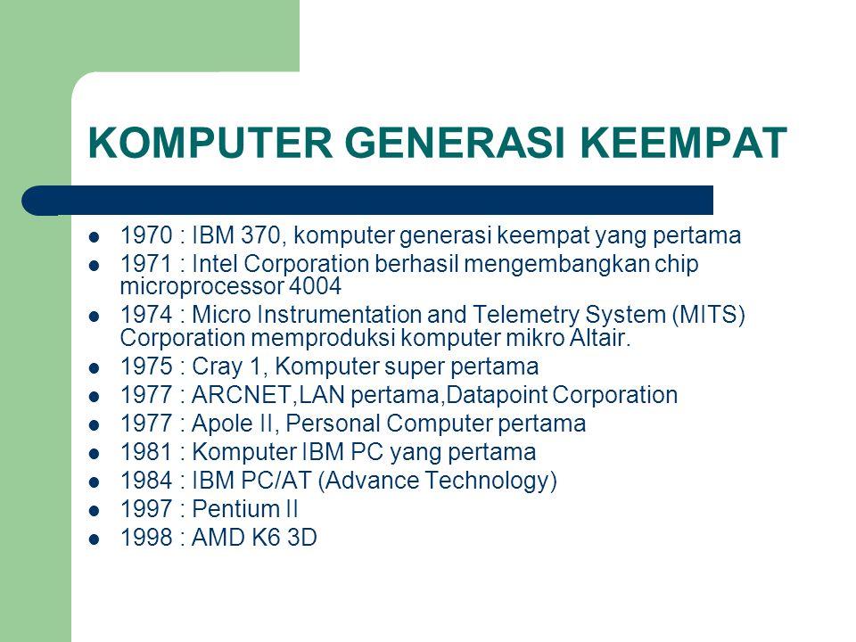 KOMPUTER GENERASI KEEMPAT 1970 : IBM 370, komputer generasi keempat yang pertama 1971 : Intel Corporation berhasil mengembangkan chip microprocessor 4