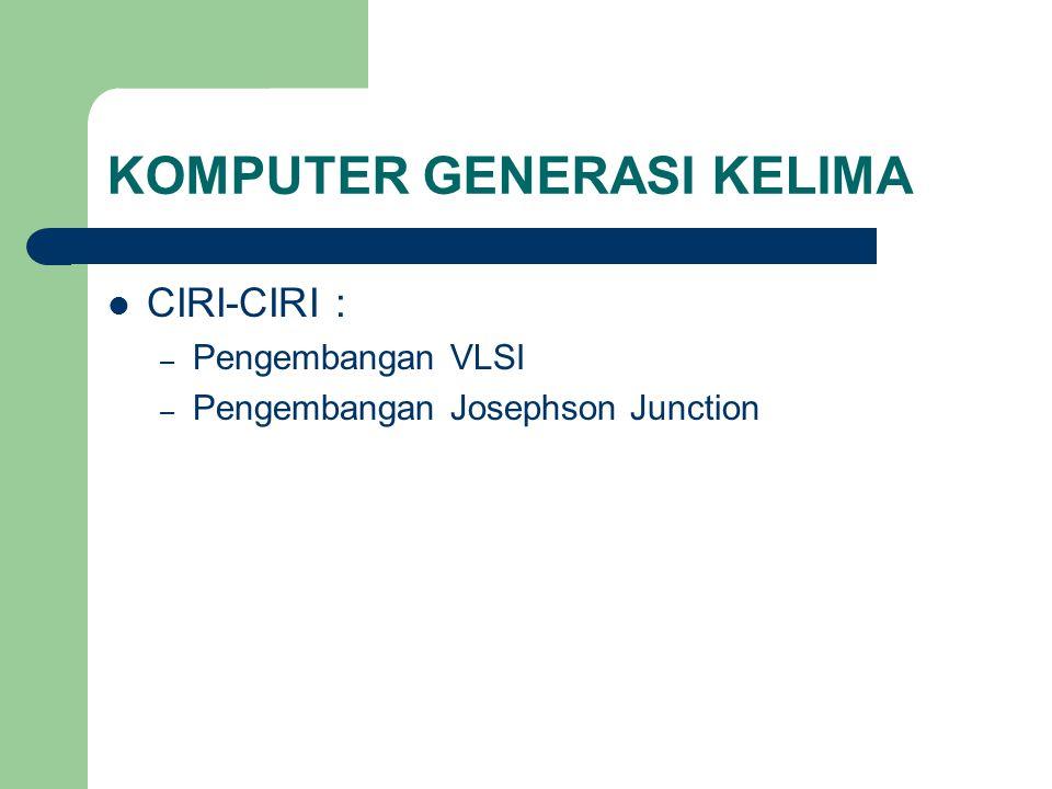 KOMPUTER GENERASI KELIMA CIRI-CIRI : – Pengembangan VLSI – Pengembangan Josephson Junction