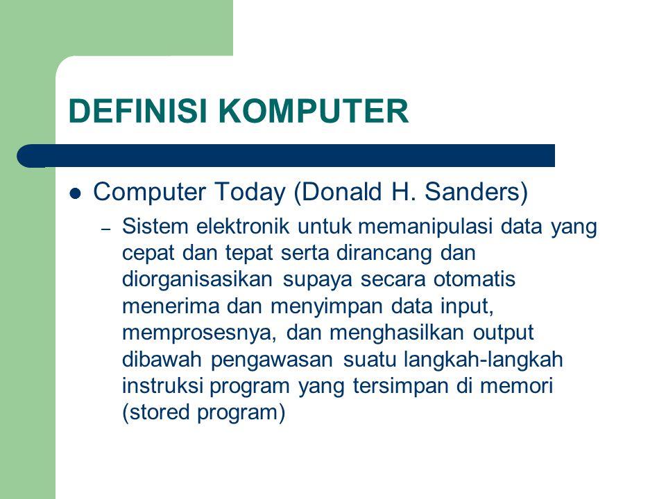 DEFINISI KOMPUTER Computer Today (Donald H. Sanders) – Sistem elektronik untuk memanipulasi data yang cepat dan tepat serta dirancang dan diorganisasi