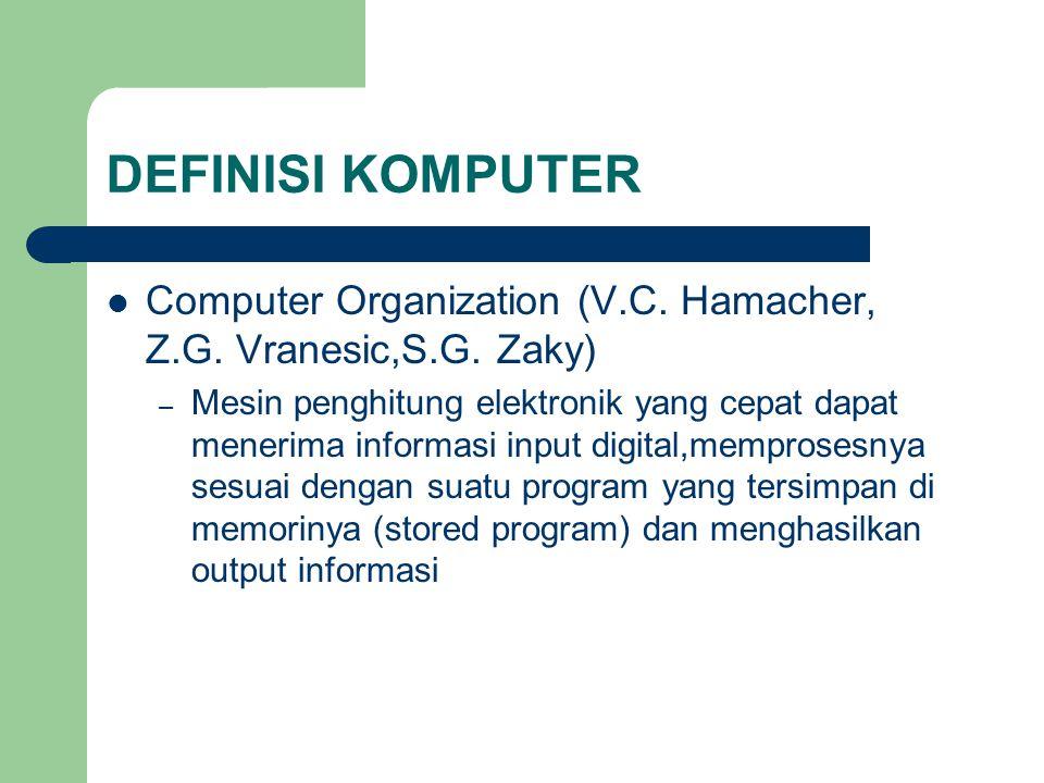 DEFINISI KOMPUTER Computer Organization (V.C. Hamacher, Z.G. Vranesic,S.G. Zaky) – Mesin penghitung elektronik yang cepat dapat menerima informasi inp