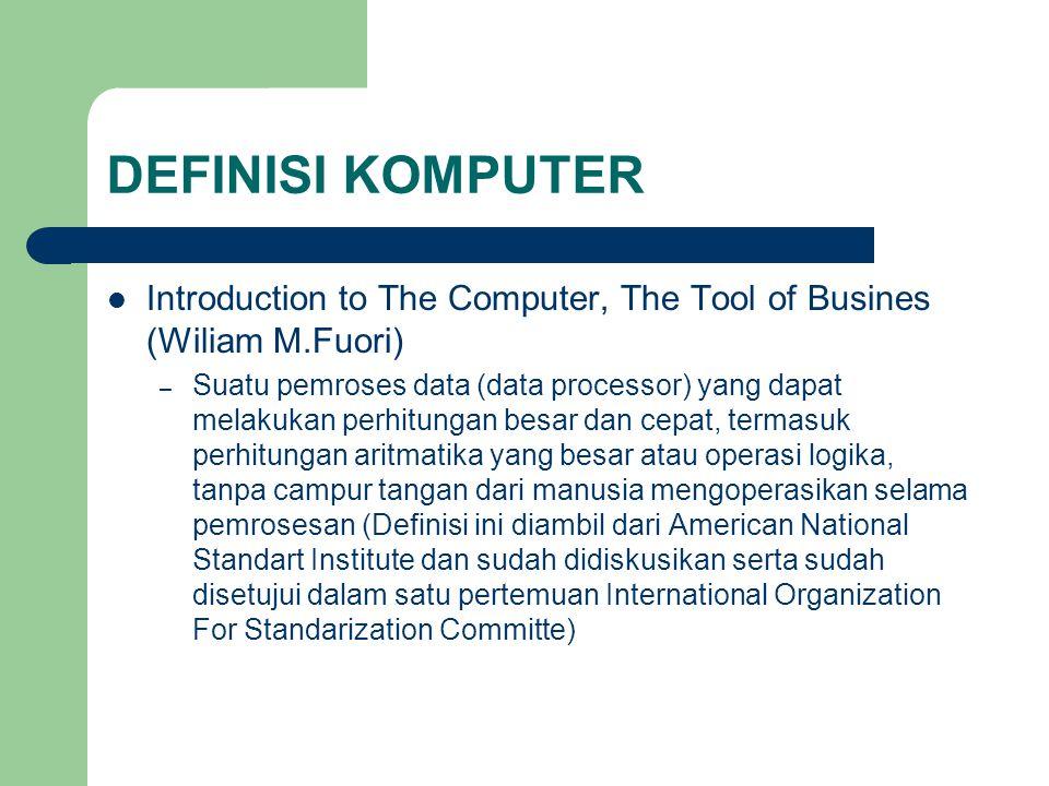 DEFINISI KOMPUTER Introduction to The Computer, The Tool of Busines (Wiliam M.Fuori) – Suatu pemroses data (data processor) yang dapat melakukan perhi