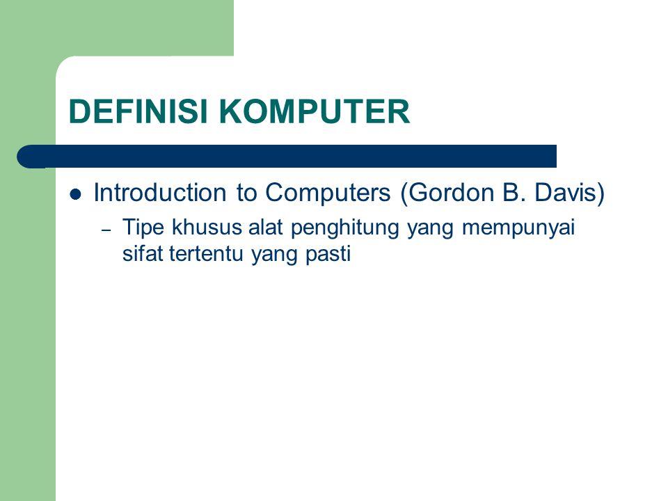 DEFINISI KOMPUTER Introduction to Computers (Gordon B. Davis) – Tipe khusus alat penghitung yang mempunyai sifat tertentu yang pasti