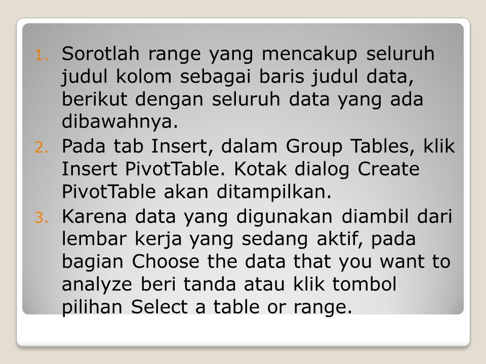 1. Sorotlah range yang mencakup seluruh judul kolom sebagai baris judul data, berikut dengan seluruh data yang ada dibawahnya. 2. Pada tab Insert, dal