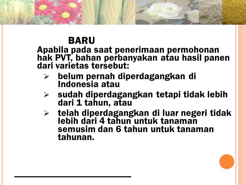 BARU Apabila pada saat penerimaan permohonan hak PVT, bahan perbanyakan atau hasil panen dari varietas tersebut:  belum pernah diperdagangkan di Indonesia atau  sudah diperdagangkan tetapi tidak lebih dari 1 tahun, atau  telah diperdagangkan di luar negeri tidak lebih dari 4 tahun untuk tanaman semusim dan 6 tahun untuk tanaman tahunan.