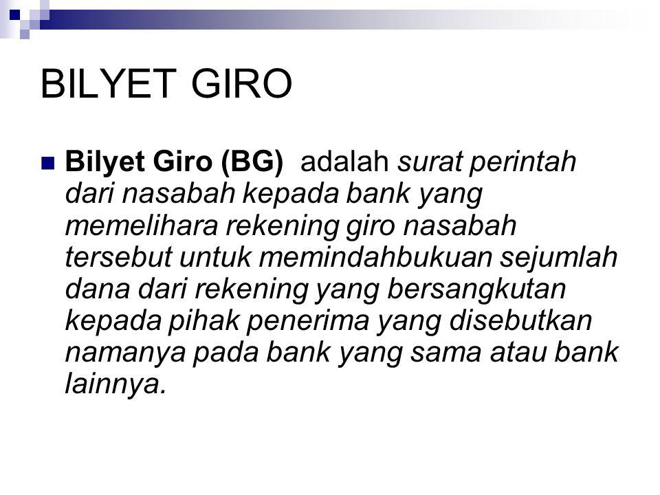 BILYET GIRO Bilyet Giro (BG) adalah surat perintah dari nasabah kepada bank yang memelihara rekening giro nasabah tersebut untuk memindahbukuan sejumlah dana dari rekening yang bersangkutan kepada pihak penerima yang disebutkan namanya pada bank yang sama atau bank lainnya.