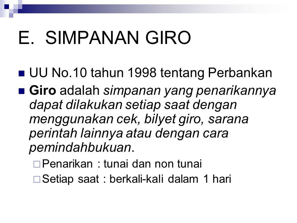 E.SIMPANAN GIRO UU No.10 tahun 1998 tentang Perbankan Giro adalah simpanan yang penarikannya dapat dilakukan setiap saat dengan menggunakan cek, bilyet giro, sarana perintah lainnya atau dengan cara pemindahbukuan.