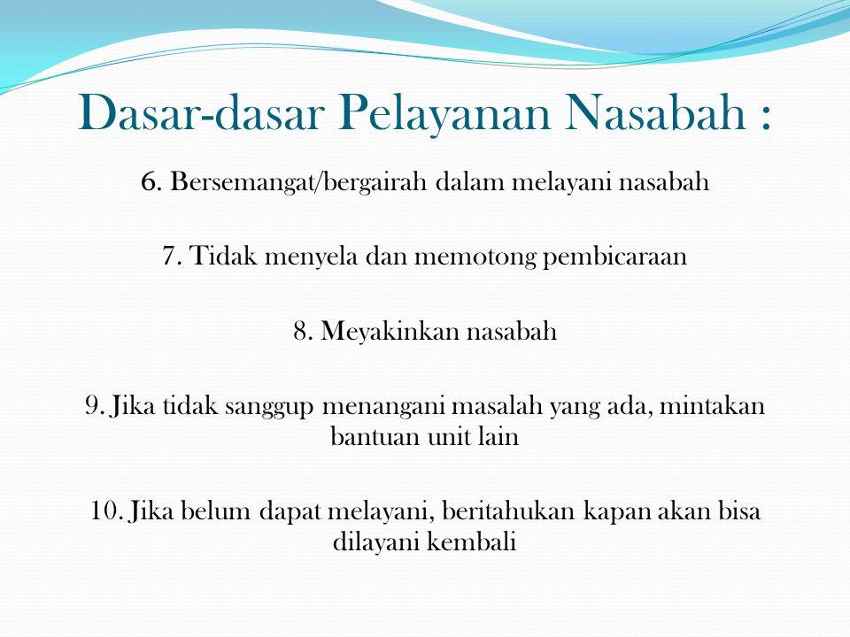 Dasar-dasar Pelayanan Nasabah : 6. Bersemangat/bergairah dalam melayani nasabah 7. Tidak menyela dan memotong pembicaraan 8. Meyakinkan nasabah 9. Jik