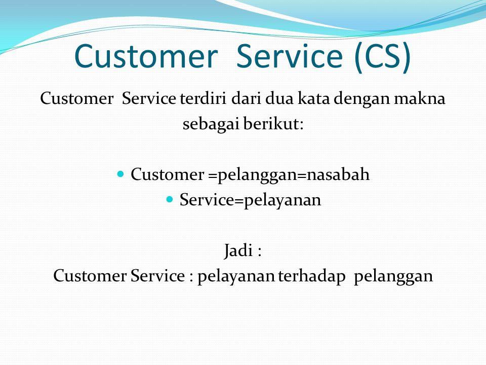 Customer Service (CS) Customer Service terdiri dari dua kata dengan makna sebagai berikut: Customer =pelanggan=nasabah Service=pelayanan Jadi : Custom