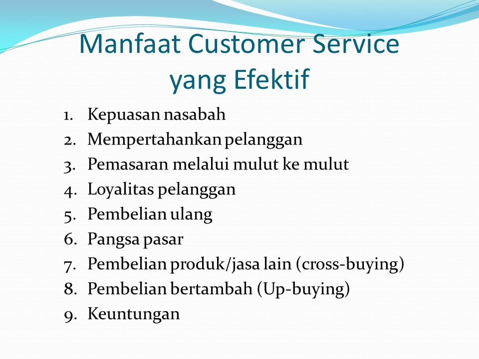 Manfaat Customer Service yang Efektif 1.Kepuasan nasabah 2.Mempertahankan pelanggan 3.Pemasaran melalui mulut ke mulut 4.Loyalitas pelanggan 5.Pembeli