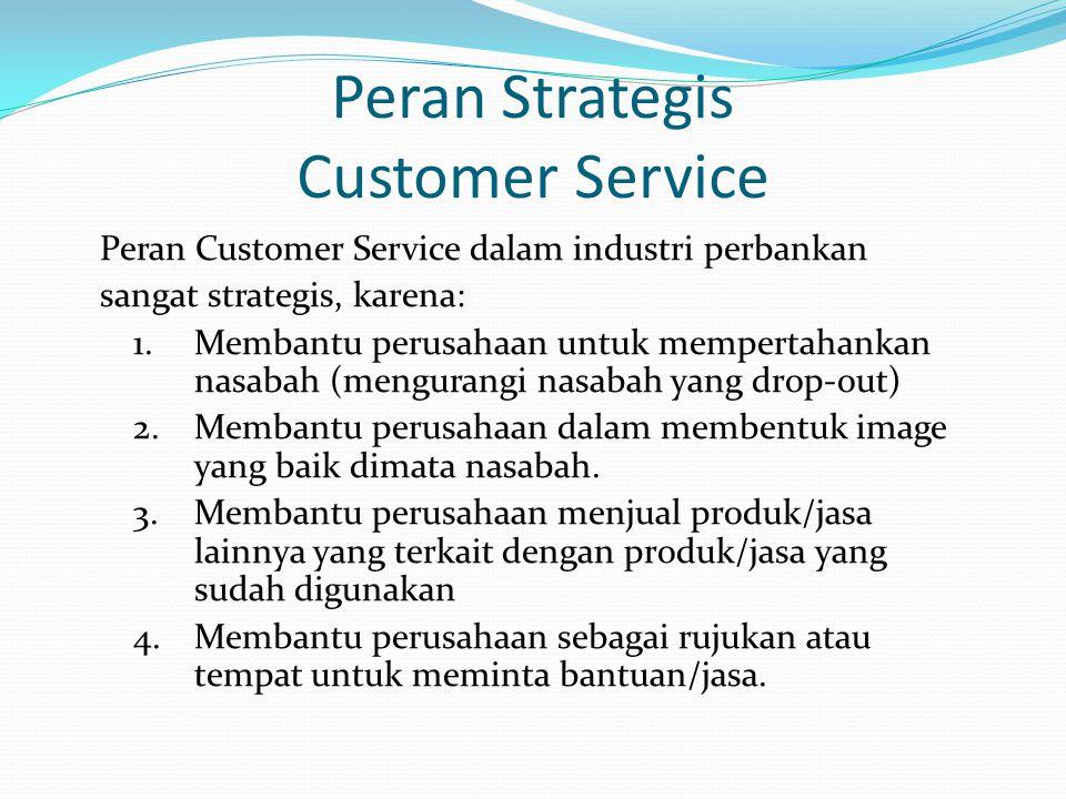 Peran Strategis Customer Service Peran Customer Service dalam industri perbankan sangat strategis, karena: 1.Membantu perusahaan untuk mempertahankan