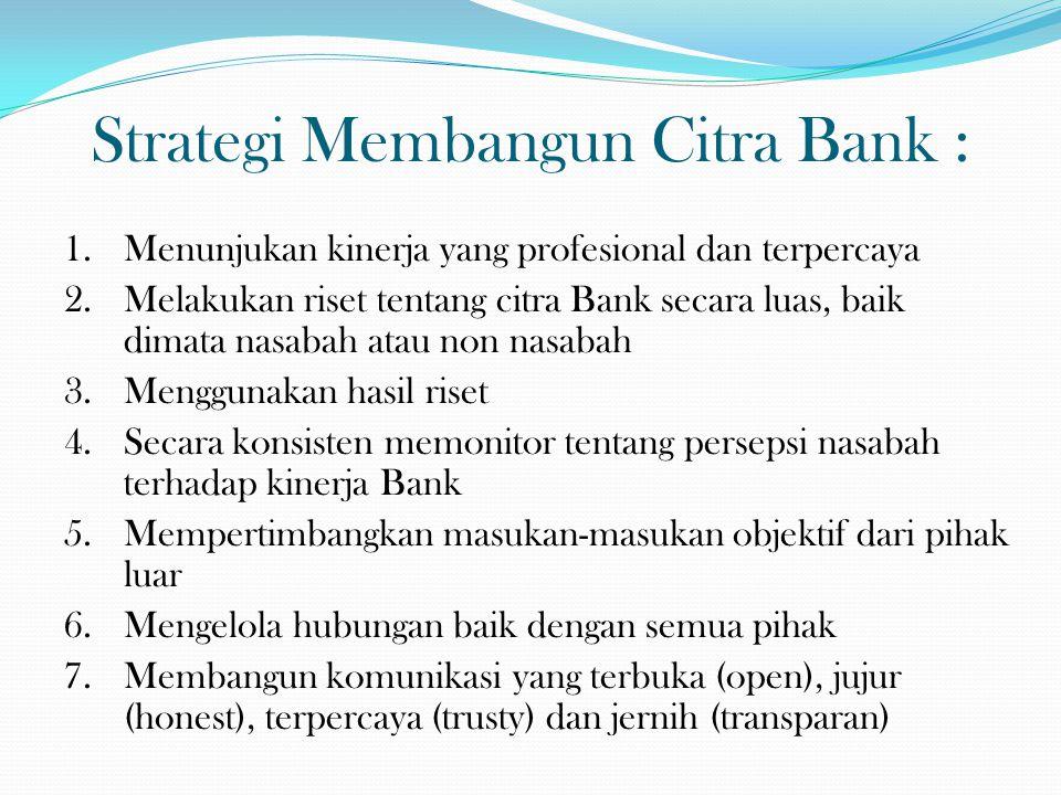 Strategi Membangun Citra Bank : 1.Menunjukan kinerja yang profesional dan terpercaya 2.Melakukan riset tentang citra Bank secara luas, baik dimata nas