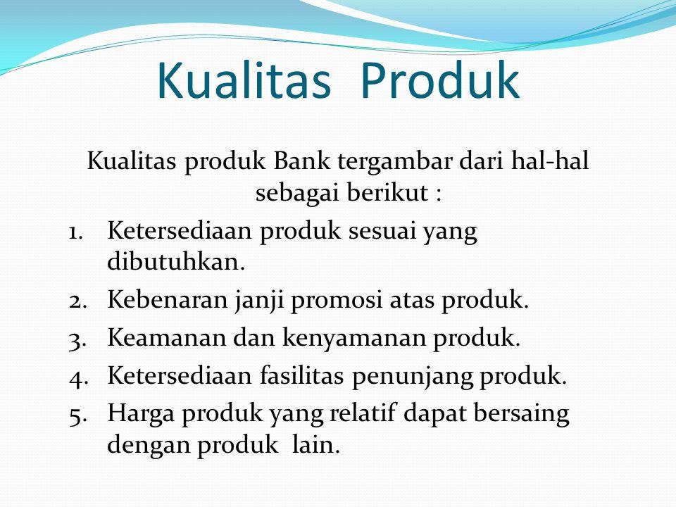 Kualitas Produk Kualitas produk Bank tergambar dari hal-hal sebagai berikut : 1.Ketersediaan produk sesuai yang dibutuhkan. 2.Kebenaran janji promosi