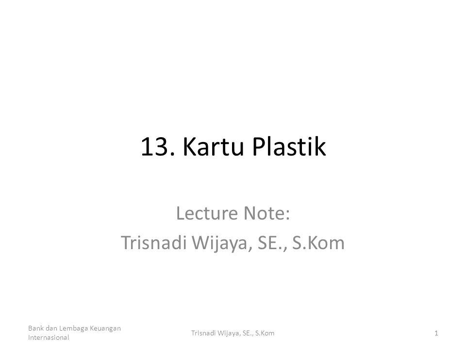 13. Kartu Plastik Lecture Note: Trisnadi Wijaya, SE., S.Kom Bank dan Lembaga Keuangan Internasional 1Trisnadi Wijaya, SE., S.Kom