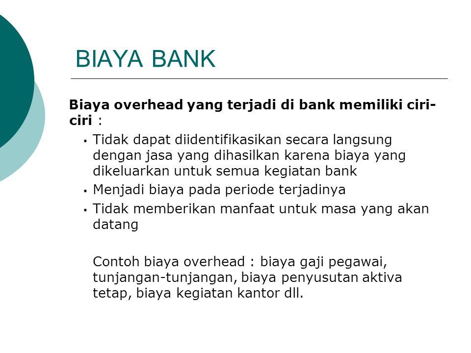 Biaya overhead yang terjadi di bank memiliki ciri- ciri :  Tidak dapat diidentifikasikan secara langsung dengan jasa yang dihasilkan karena biaya yan