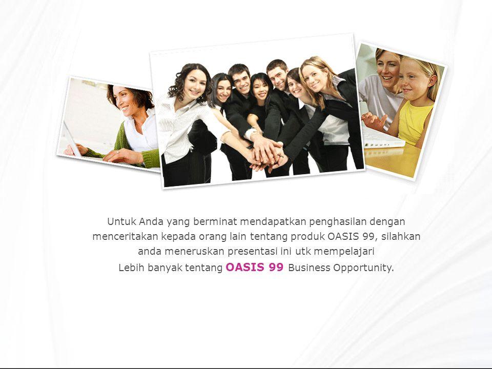 Untuk Anda yang berminat mendapatkan penghasilan dengan menceritakan kepada orang lain tentang produk OASIS 99, silahkan anda meneruskan presentasi ini utk mempelajari Lebih banyak tentang OASIS 99 Business Opportunity.