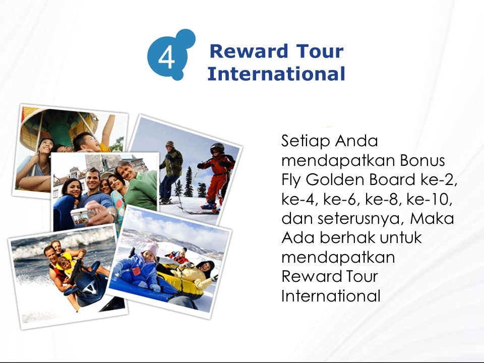 3 Reward Tour International 4 Setiap Anda mendapatkan Bonus Fly Golden Board ke-2, ke-4, ke-6, ke-8, ke-10, dan seterusnya, Maka Ada berhak untuk mendapatkan Reward Tour International